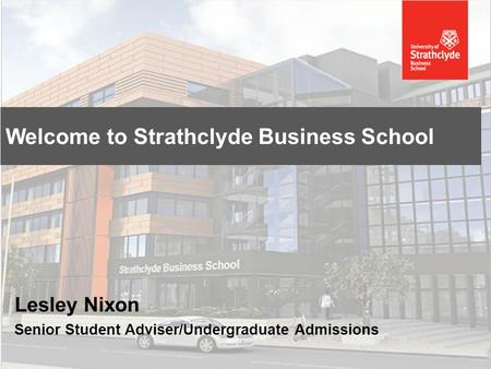 Lesley Nixon Senior Student Adviser/Undergraduate Admissions Welcome to Strathclyde Business School.