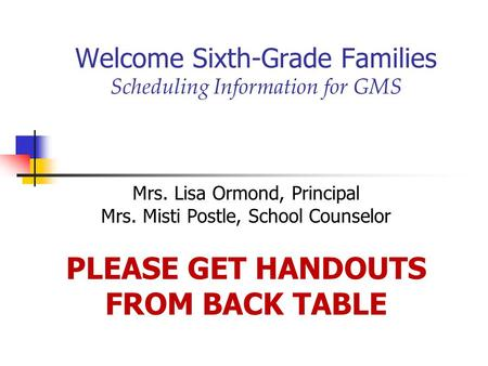 Welcome Sixth-Grade Families Scheduling Information for GMS Mrs. Lisa Ormond, Principal Mrs. Misti Postle, School Counselor PLEASE GET HANDOUTS FROM BACK.