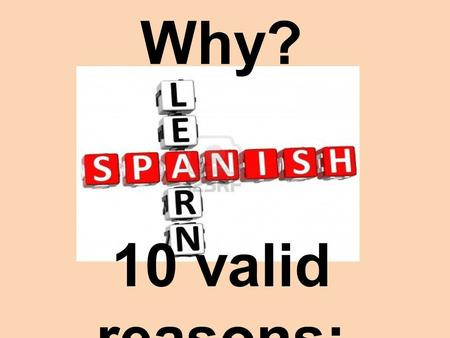 Why? 10 valid reasons:. 1) To be able to communicate with more than 400 million speakers world wide!
