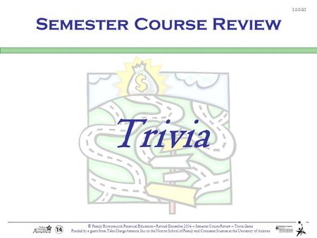 © Family Economics & Financial Education – Revised December 2004 – Semester Course Review – Trivia Game Funded by a grant from Take Charge America, Inc.