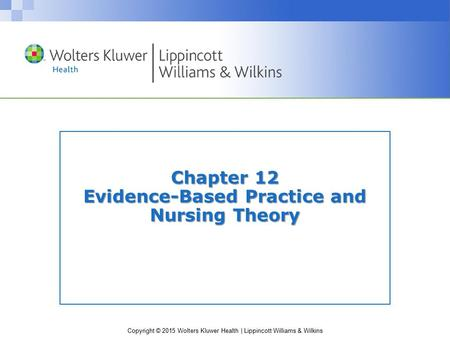 Copyright © 2015 Wolters Kluwer Health | Lippincott Williams & Wilkins Chapter 12 Evidence-Based Practice and Nursing Theory.