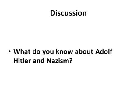 Discussion What do you know about Adolf Hitler and Nazism?