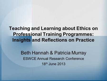 Teaching and Learning about Ethics on Professional Training Programmes: Insights and Reflections on Practice Beth Hannah & Patricia Murray ESWCE Annual.
