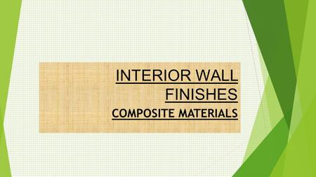 INTERIOR WALL FINISHES COMPOSITE MATERIALS. What are composites?  Composites are engineered products made from two or more different materials.  Its.