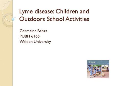 Lyme disease: Children and Outdoors School Activities Germaine Banza PUBH 6165 Walden University.