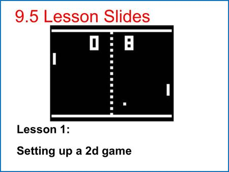 Lesson 1: Setting up a 2d game 9.5 Lesson Slides.