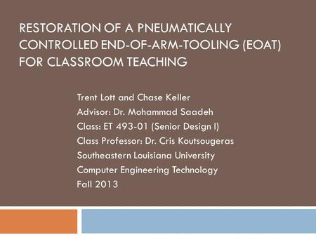 RESTORATION OF A PNEUMATICALLY CONTROLLED END-OF-ARM-TOOLING (EOAT) FOR CLASSROOM TEACHING Trent Lott and Chase Keller Advisor: Dr. Mohammad Saadeh Class: