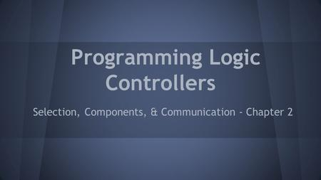 Programming Logic Controllers Selection, Components, & Communication - Chapter 2.