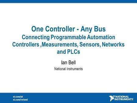 One Controller - Any Bus Connecting Programmable Automation Controllers,Measurements, Sensors, Networks and PLCs Ian Bell National Instruments.