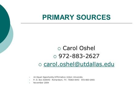 PRIMARY SOURCES  Carol Oshel  972-883-2627   An Equal Opportunity/Affirmative Action University P.