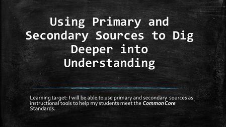 Using Primary and Secondary Sources to Dig Deeper into Understanding Learning target: I will be able to use primary and secondary sources as instructional.