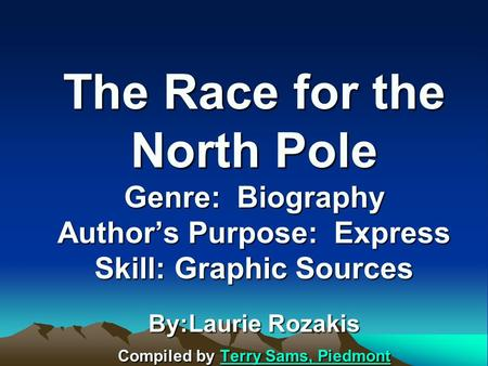 The Race for the North Pole Genre: Biography Author's Purpose: Express Skill: Graphic Sources By:Laurie Rozakis Compiled by Terry Sams, Piedmont Terry.