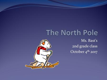 Ms. Bast's 2nd grade class October 4 th 2017 About the North Pole Located: North of Greenland, Canada and Russia Technically: The north pole is on top.