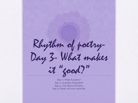 "Rhythm of poetry- Day 3- What makes it ""good?"" Day 1= What IS poetry? Day 2= Is poetry important? Day 4= The effect of Poetry Day 5= What will your verse."