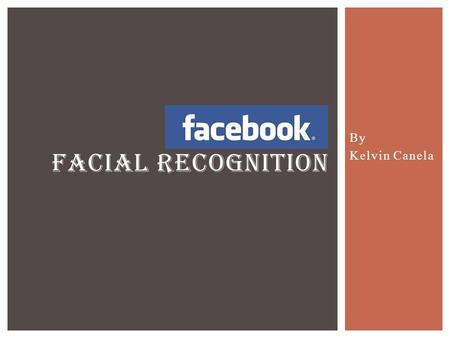 By Kelvin Canela FACIAL RECOGNITION. Facebook Online social networking site. Launched on February 2004 and founded by Mark Zuckerberg, Eduardo Saverin,