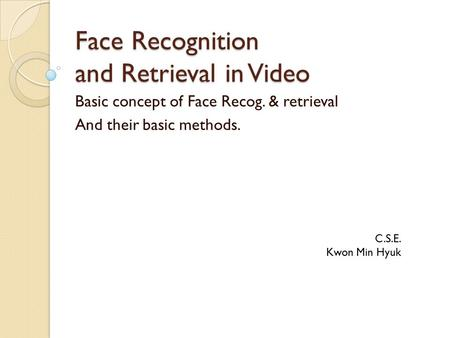 Face Recognition and Retrieval in Video Basic concept of Face Recog. & retrieval And their basic methods. C.S.E. Kwon Min Hyuk.