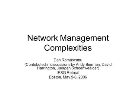 Network Management Complexities Dan Romascanu (Contributed in discussions by Andy Bierman, David Harrington, Juergen Schoenwealder) IESG Retreat Boston,