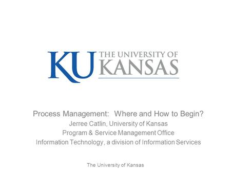 The University of Kansas Process Management: Where and How to Begin? Jerree Catlin, University of Kansas Program & Service Management Office Information.