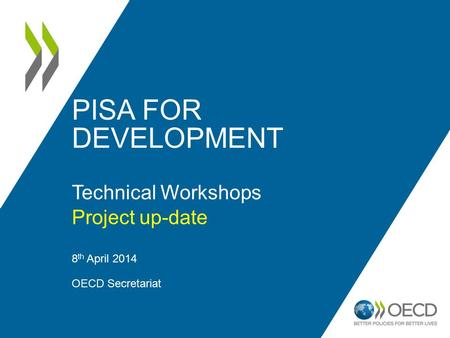 PISA FOR DEVELOPMENT Technical Workshops Project up-date 8 th April 2014 OECD Secretariat 1.
