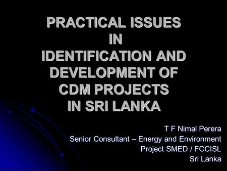 PRACTICAL ISSUES IN IDENTIFICATION AND DEVELOPMENT OF CDM PROJECTS IN SRI LANKA T F Nimal Perera Senior Consultant – Energy and Environment Project SMED.