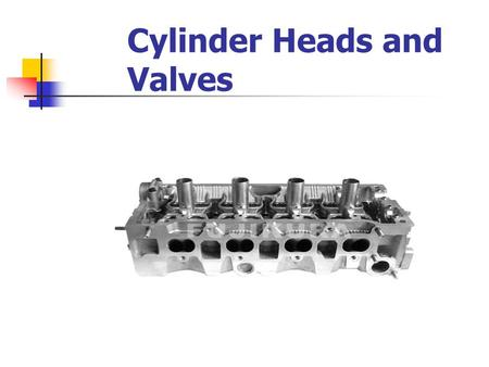 Cylinder Heads and Valves. Cylinder Heads Purpose – regulates the air/fuel in/out of the engine Construction Cast Iron Cast Aluminum Overhead valve heads.