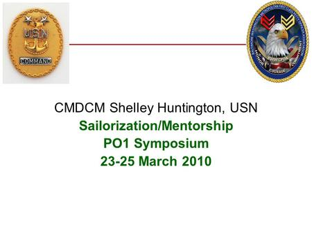 CMDCM Shelley Huntington, USN Sailorization/Mentorship PO1 Symposium 23-25 March 2010.
