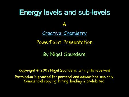Energy levels and sub-levels A Creative Chemistry PowerPoint Presentation By Nigel Saunders Copyright © 2003 Nigel Saunders, all rights reserved Permission.
