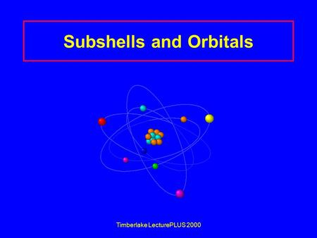 Timberlake LecturePLUS 2000 Subshells and Orbitals.