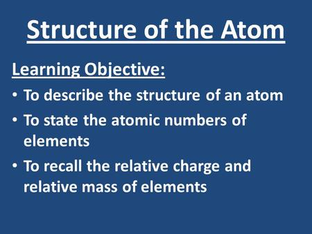 Structure of the Atom Learning Objective: To describe the structure of an atom To state the atomic numbers of elements To recall the relative charge and.