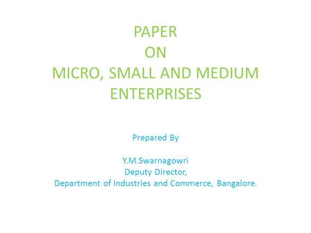 PAPER ON MICRO, SMALL AND MEDIUM ENTERPRISES Prepared By Y.M.Swarnagowri Deputy Director, Department of Industries and Commerce, Bangalore.
