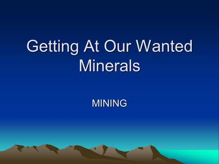 Getting At Our Wanted Minerals MINING. Steps to Mining 1. Prospecting For Minerals 2. Developing the Mine.