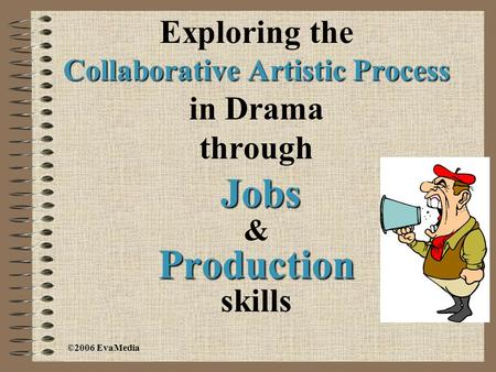 Exploring the Collaborative Artistic Process in Drama through Jobs Production Jobs & Production skills ©2006 EvaMedia.