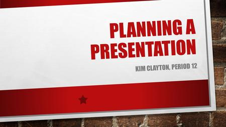 PLANNING A PRESENTATION KIM CLAYTON, PERIOD 12. IF YOU WERE GOING TO PUT ON A PLAY, WHAT WOULD YOU HAVE TO DO FIRST?