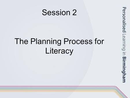 Session 2 The Planning Process for Literacy. Aims of the session: To consider how to develop the phases of the planning process for a literacy unit of.