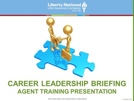 CAREER LEADERSHIP BRIEFING AGENT TRAINING PRESENTATION LNL2281 0713 © 2013 Liberty National Life Insurance Company. All rights reserved.