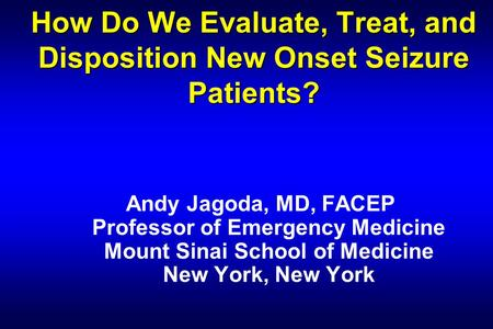 How Do We Evaluate, Treat, and Disposition New Onset Seizure Patients? Andy Jagoda, MD, FACEP Professor of Emergency Medicine Mount Sinai School of Medicine.