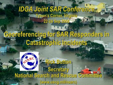 IDGA Joint SAR Conference Tyson's Corner, Virginia 22-24 Sep 2008 Rick Button Secretary National Search and Rescue Committee (www.uscg.mil/nsarc) Georeferencing.