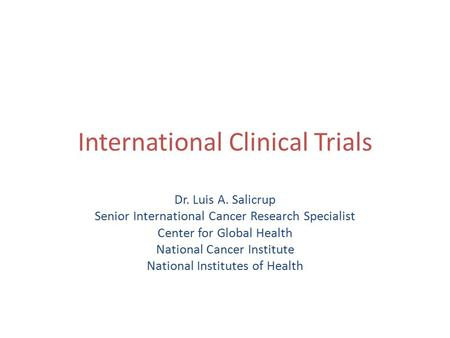 International Clinical Trials Dr. Luis A. Salicrup Senior International Cancer Research Specialist Center for Global Health National Cancer Institute National.