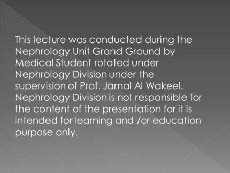This lecture was conducted during the Nephrology Unit Grand Ground by Medical Student rotated under Nephrology Division under the supervision of Prof.