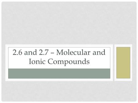 2.6 and 2.7 – Molecular and Ionic Compounds. Molecules and Chemical Formulas Atoms bind to other atoms to form molecules Ionic Bonding: Giving and taking.