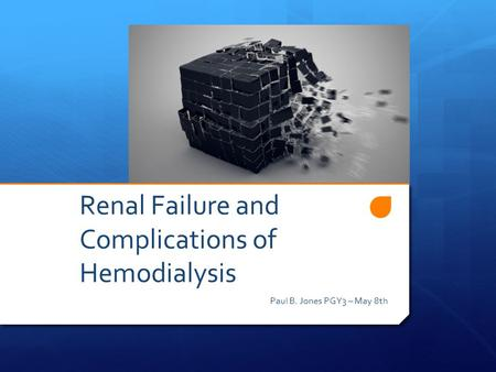 Renal Failure and Complications of Hemodialysis Paul B. Jones PGY3 – May 8th.