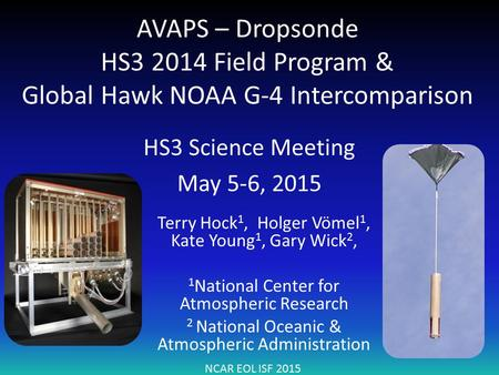 AVAPS – Dropsonde HS3 2014 Field Program & Global Hawk NOAA G-4 Intercomparison HS3 Science Meeting May 5-6, 2015 NCAR EOL ISF 2015 Terry Hock 1, Holger.
