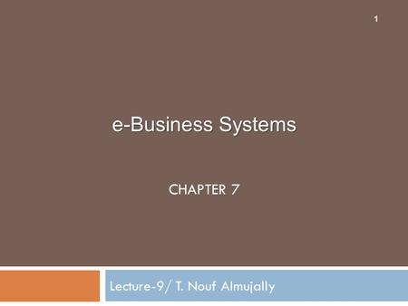 E-Business Systems CHAPTER 7 Lecture-9/ T. Nouf Almujally 1.