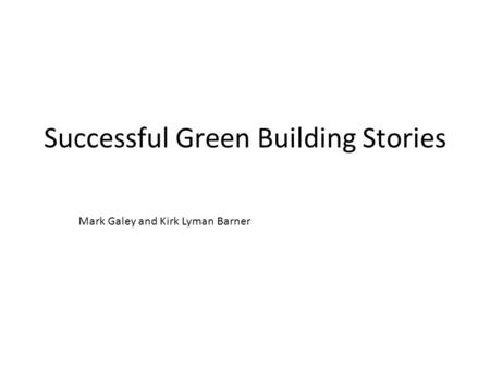 Successful Green Building Stories Mark Galey and Kirk Lyman Barner.