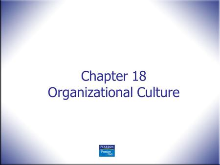 Chapter 18 Organizational Culture. Human Behavior in Organizations, 2 nd Edition Rodney Vandeveer and Michael Menefee © 2010 Pearson Education, Upper.