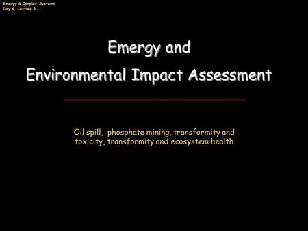 Emergy & Complex Systems Day 4, Lecture 8 …. Emergy and Environmental Impact Assessment Emergy and Environmental Impact Assessment Oil spill, phosphate.