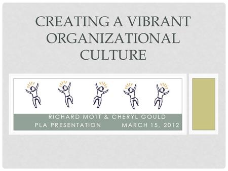 RICHARD MOTT & CHERYL GOULD PLA PRESENTATION MARCH 15, 2012 CREATING A VIBRANT ORGANIZATIONAL CULTURE.