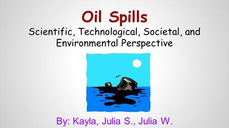 Oil Spills Scientific, Technological, Societal, and Environmental Perspective By: Kayla, Julia S., Julia W.