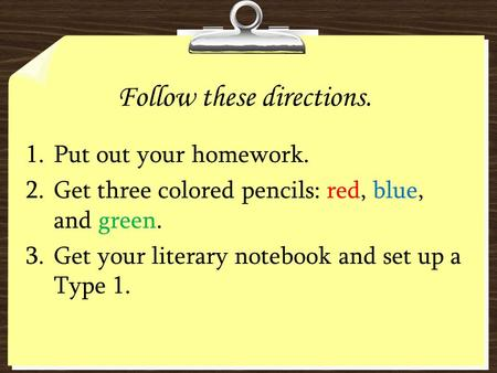 Follow these directions. 1.Put out your homework. 2.Get three colored pencils: red, blue, and green. 3.Get your literary notebook and set up a Type 1.