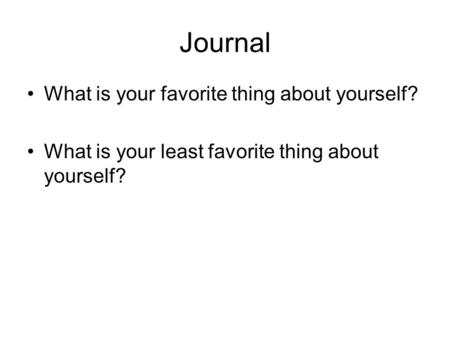 Journal What is your favorite thing about yourself? What is your least favorite thing about yourself?